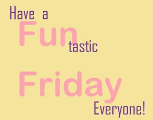 Have a Funtastic Friday Everyone