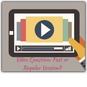 Videos Question: Regular or Fast Version?
